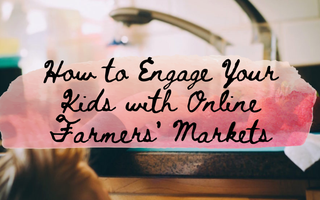 How to Engage Your Kids with Online Farmers' Markets